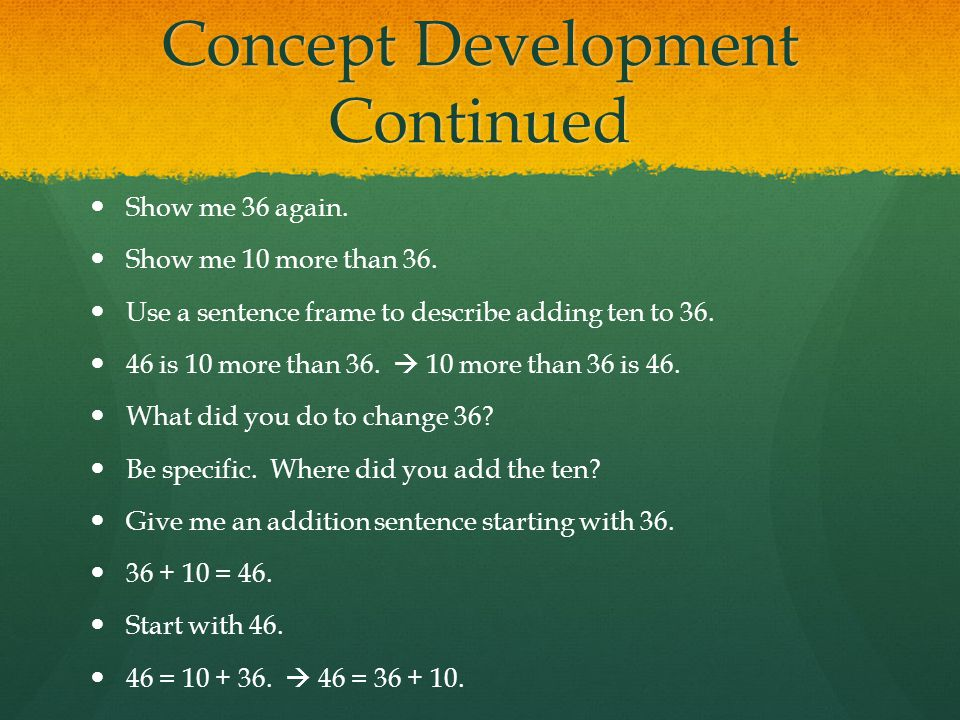Concept Development Continued Show me 36 again. Show me 10 more than 36. Use a sentence frame to describe adding ten to 36. 46 is 10 more than 36.  1