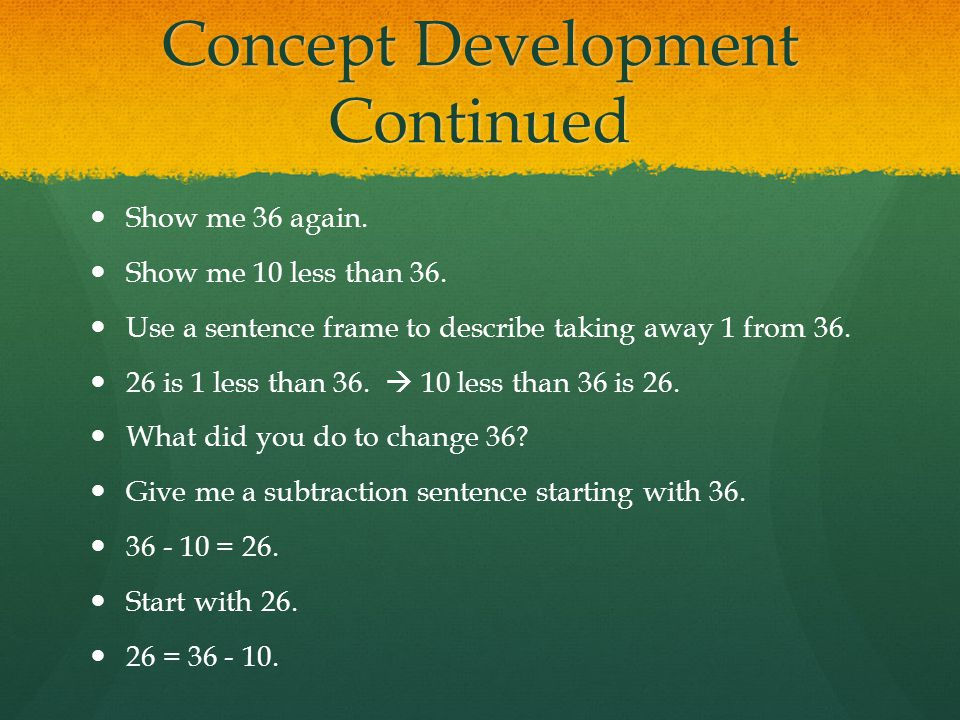 Concept Development Continued Show me 36 again. Show me 10 less than 36. Use a sentence frame to describe taking away 1 from 36. 26 is 1 less than 36.