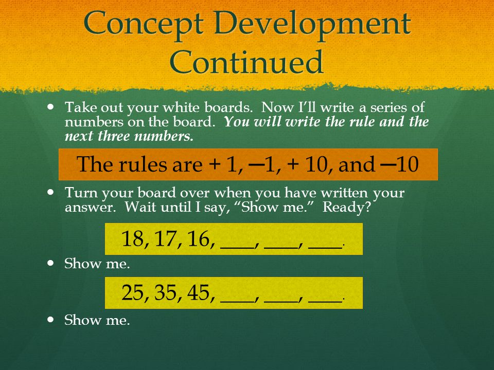 Concept Development Continued Take out your white boards. Now I'll write a series of numbers on the board. You will write the rule and the next three