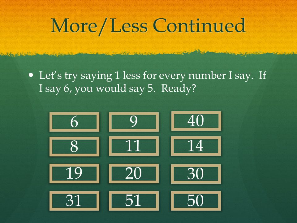 More/Less Continued Now for every number I say, you say a number that is 10 less.