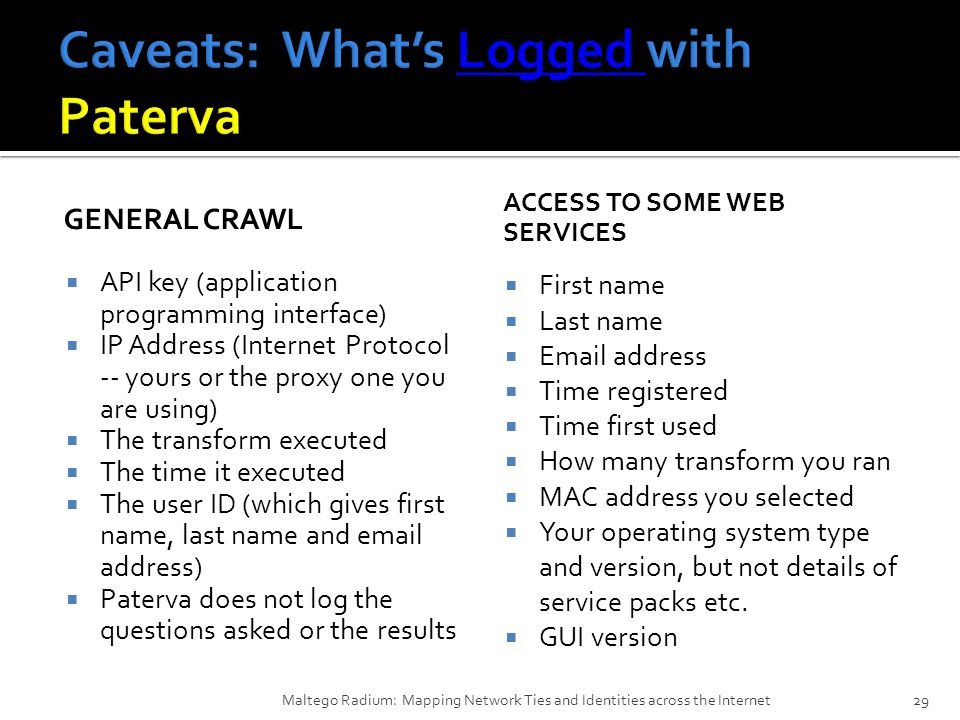 GENERAL CRAWL  API key (application programming interface)  IP Address (Internet Protocol -- yours or the proxy one you are using)  The transform executed  The time it executed  The user ID (which gives first name, last name and email address)  Paterva does not log the questions asked or the results ACCESS TO SOME WEB SERVICES  First name  Last name  Email address  Time registered  Time first used  How many transform you ran  MAC address you selected  Your operating system type and version, but not details of service packs etc.