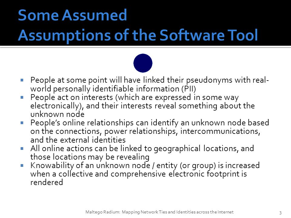  People at some point will have linked their pseudonyms with real- world personally identifiable information (PII)  People act on interests (which are expressed in some way electronically), and their interests reveal something about the unknown node  People's online relationships can identify an unknown node based on the connections, power relationships, intercommunications, and the external identities  All online actions can be linked to geographical locations, and those locations may be revealing  Knowability of an unknown node / entity (or group) is increased when a collective and comprehensive electronic footprint is rendered Maltego Radium: Mapping Network Ties and Identities across the Internet3
