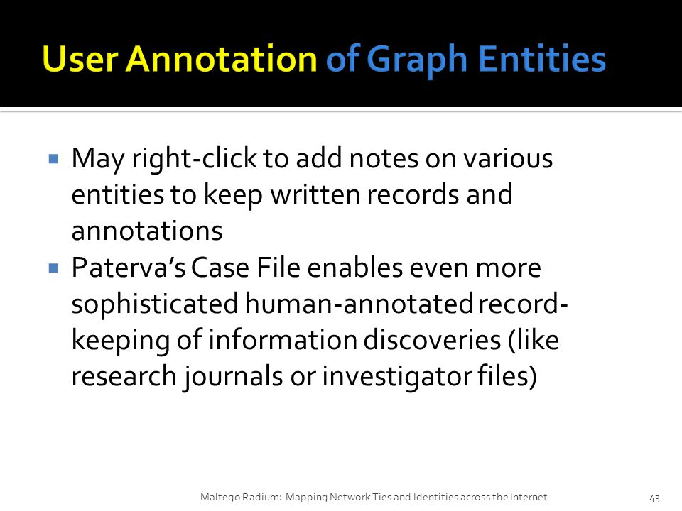  May right-click to add notes on various entities to keep written records and annotations  Paterva's Case File enables even more sophisticated human-annotated record- keeping of information discoveries (like research journals or investigator files) Maltego Radium: Mapping Network Ties and Identities across the Internet43