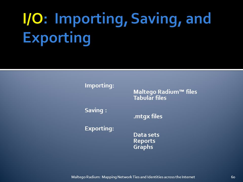 Importing: Maltego Radium™ files Tabular files Saving :.mtgx files Exporting: Data sets Reports Graphs Maltego Radium: Mapping Network Ties and Identities across the Internet60