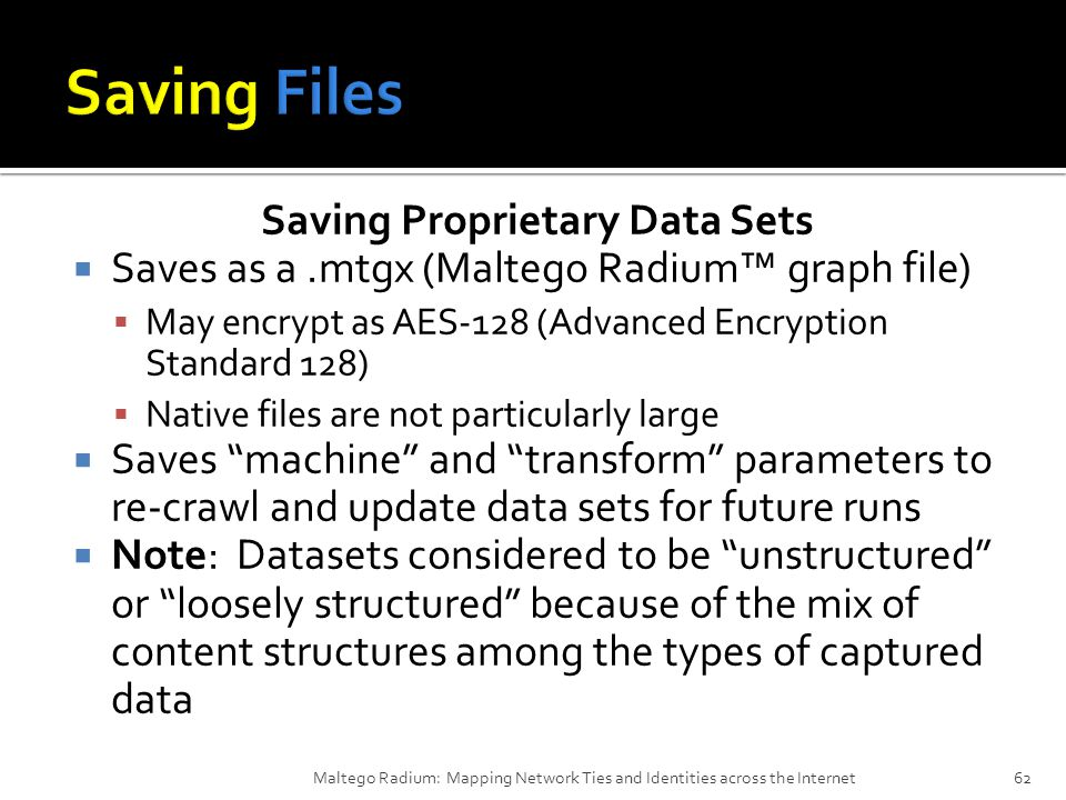 Saving Proprietary Data Sets  Saves as a.mtgx (Maltego Radium™ graph file)  May encrypt as AES-128 (Advanced Encryption Standard 128)  Native files are not particularly large  Saves machine and transform parameters to re-crawl and update data sets for future runs  Note: Datasets considered to be unstructured or loosely structured because of the mix of content structures among the types of captured data Maltego Radium: Mapping Network Ties and Identities across the Internet62
