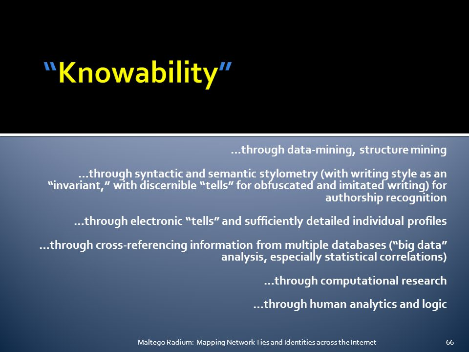…through data-mining, structure mining …through syntactic and semantic stylometry (with writing style as an invariant, with discernible tells for obfuscated and imitated writing) for authorship recognition …through electronic tells and sufficiently detailed individual profiles …through cross-referencing information from multiple databases ( big data analysis, especially statistical correlations) …through computational research …through human analytics and logic Maltego Radium: Mapping Network Ties and Identities across the Internet66