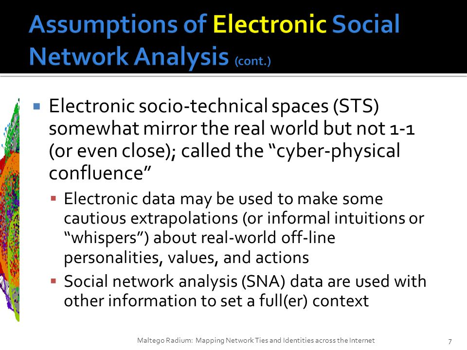  Electronic socio-technical spaces (STS) somewhat mirror the real world but not 1-1 (or even close); called the cyber-physical confluence  Electronic data may be used to make some cautious extrapolations (or informal intuitions or whispers ) about real-world off-line personalities, values, and actions  Social network analysis (SNA) data are used with other information to set a full(er) context Maltego Radium: Mapping Network Ties and Identities across the Internet7
