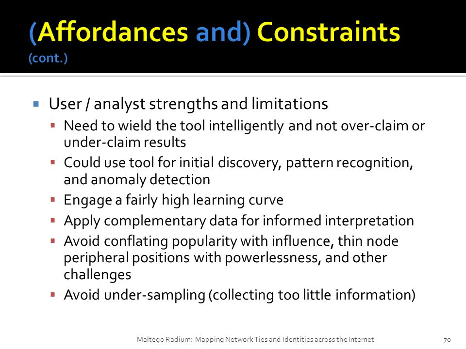  User / analyst strengths and limitations  Need to wield the tool intelligently and not over-claim or under-claim results  Could use tool for initial discovery, pattern recognition, and anomaly detection  Engage a fairly high learning curve  Apply complementary data for informed interpretation  Avoid conflating popularity with influence, thin node peripheral positions with powerlessness, and other challenges  Avoid under-sampling (collecting too little information) Maltego Radium: Mapping Network Ties and Identities across the Internet70