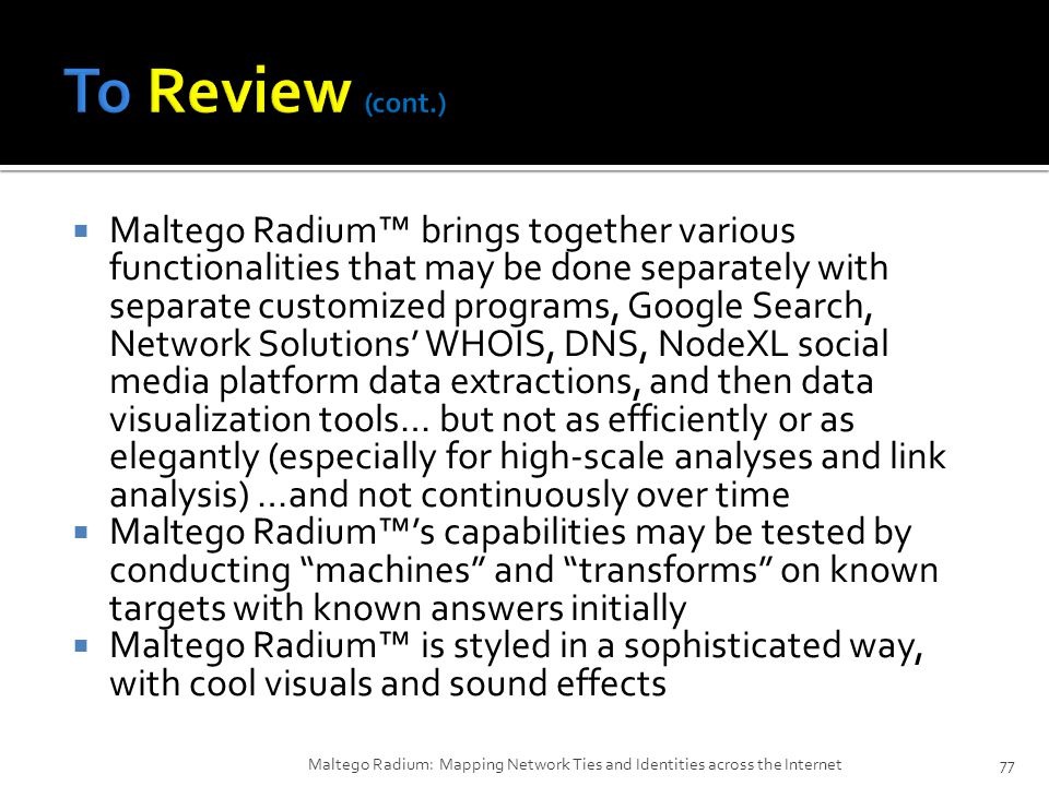  Maltego Radium™ brings together various functionalities that may be done separately with separate customized programs, Google Search, Network Solutions' WHOIS, DNS, NodeXL social media platform data extractions, and then data visualization tools… but not as efficiently or as elegantly (especially for high-scale analyses and link analysis) …and not continuously over time  Maltego Radium™'s capabilities may be tested by conducting machines and transforms on known targets with known answers initially  Maltego Radium™ is styled in a sophisticated way, with cool visuals and sound effects Maltego Radium: Mapping Network Ties and Identities across the Internet77