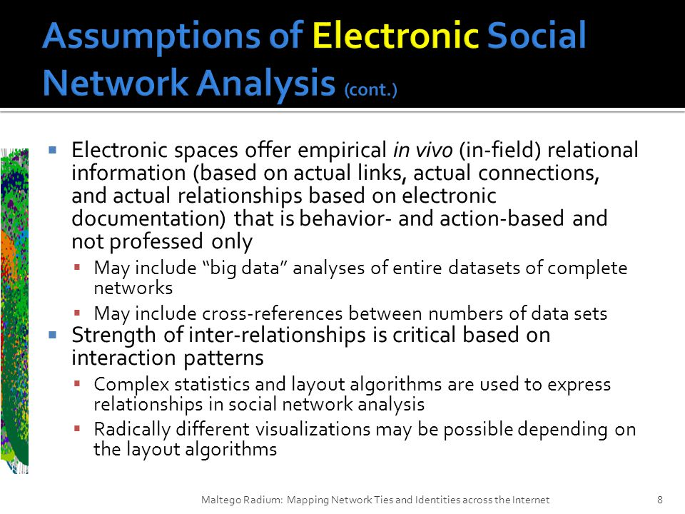  Electronic spaces offer empirical in vivo (in-field) relational information (based on actual links, actual connections, and actual relationships based on electronic documentation) that is behavior- and action-based and not professed only  May include big data analyses of entire datasets of complete networks  May include cross-references between numbers of data sets  Strength of inter-relationships is critical based on interaction patterns  Complex statistics and layout algorithms are used to express relationships in social network analysis  Radically different visualizations may be possible depending on the layout algorithms Maltego Radium: Mapping Network Ties and Identities across the Internet8