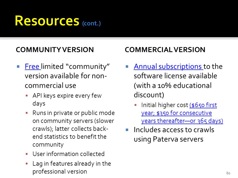 COMMUNITY VERSION  Free limited community version available for non- commercial use Free  API keys expire every few days  Runs in private or public mode on community servers (slower crawls); latter collects back- end statistics to benefit the community  User information collected  Lag in features already in the professional version COMMERCIAL VERSION  Annual subscriptions to the software license available (with a 10% educational discount) Annual subscriptions  Initial higher cost ($650 first year; $350 for consecutive years thereafter—or 365 days)($650 first year; $350 for consecutive years thereafter—or 365 days)  Includes access to crawls using Paterva servers 80