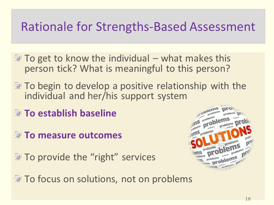 Rationale for Strengths-Based Assessment To get to know the individual – what makes this person tick? What is meaningful to this person? To begin to d