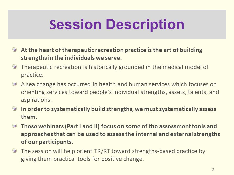 Webinar Outlines Webinar L1: Part I (today) Webinar L2: Part II (October 8) Introduction and brief overview of the strengths approach A model and framework for assessment in strengths-based TR/RT practice The ecological approach to strengths-based assessment Tools for assessment of internal and external strengths: Leisure Domain Tools for assessment of global outcomes of TR/RT services: Well-Being Questions, discussion Brief overview of the strengths approach and a framework for assessment from Part I Tools for assessment of internal and external strengths: Psychological/Emotional Domain Tools for assessment of internal and external strengths: Cognitive Domain Tools for assessment of internal and external strengths: Social Domain Tools for assessment of internal and external strengths: Physical Domain Tools for assessment of internal and external strengths: Spiritual Domain Questions, discussion 3