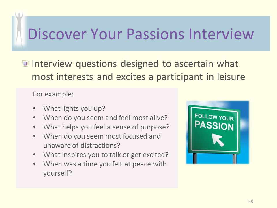 Discover Your Passions Interview Interview questions designed to ascertain what most interests and excites a participant in leisure For example: What