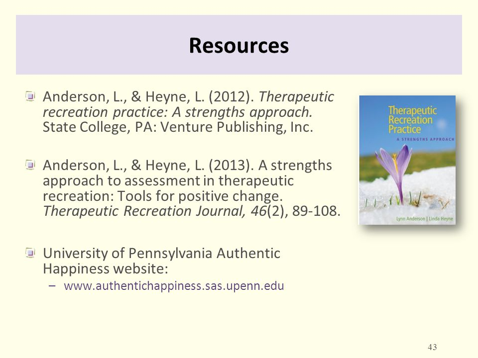 Resources Anderson, L., & Heyne, L. (2012). Therapeutic recreation practice: A strengths approach. State College, PA: Venture Publishing, Inc. Anderso