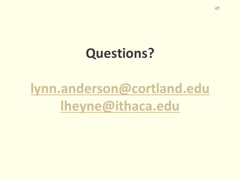 Questions? lynn.anderson@cortland.edu lheyne@ithaca.edu lynn.anderson@cortland.edu lheyne@ithaca.edu 45