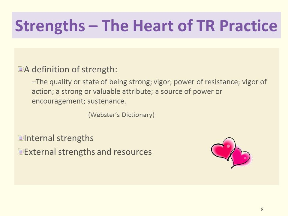 Strengths – The Heart of TR Practice A definition of strength: –The quality or state of being strong; vigor; power of resistance; vigor of action; a s