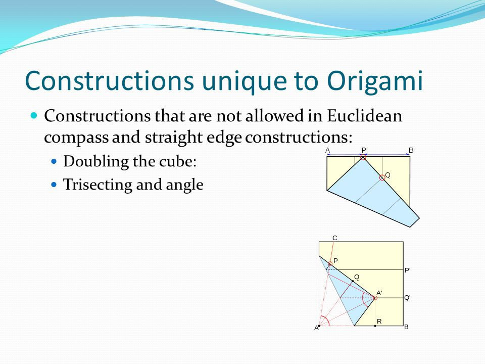 Constructions unique to Origami Constructions that are not allowed in Euclidean compass and straight edge constructions: Doubling the cube: Trisecting and angle