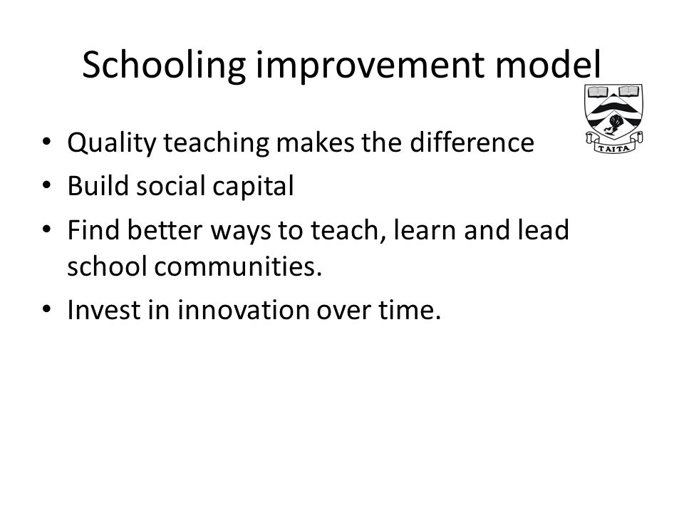 Quality teaching makes the difference Build social capital Find better ways to teach, learn and lead school communities.