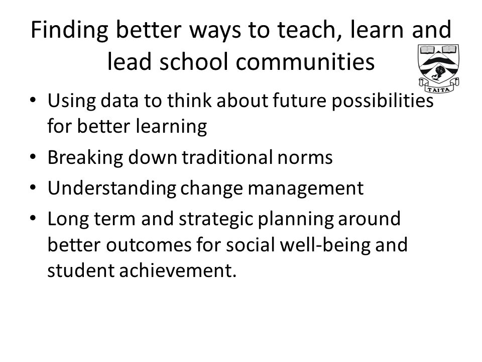 Finding better ways to teach, learn and lead school communities Using data to think about future possibilities for better learning Breaking down traditional norms Understanding change management Long term and strategic planning around better outcomes for social well-being and student achievement.