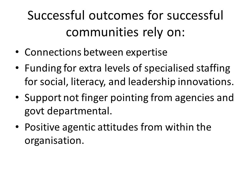 Successful outcomes for successful communities rely on: Connections between expertise Funding for extra levels of specialised staffing for social, literacy, and leadership innovations.