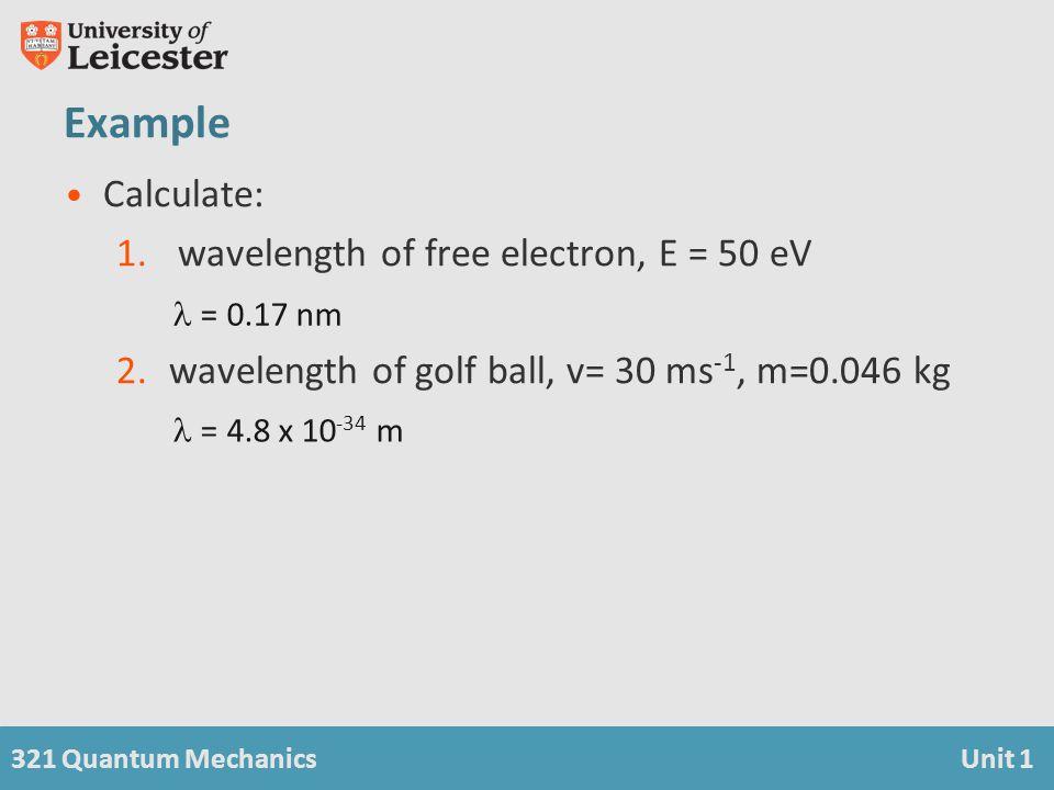 321 Quantum MechanicsUnit 1 Example Calculate: 1. wavelength of free electron, E = 50 eV 2.wavelength of golf ball, v= 30 ms -1, m=0.046 kg  = 0.17 n