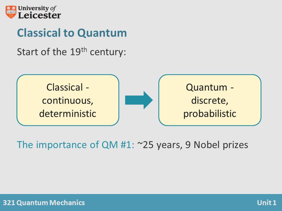 321 Quantum MechanicsUnit 1 Classical to Quantum Start of the 19 th century: The importance of QM #1: ~25 years, 9 Nobel prizes Classical - continuous