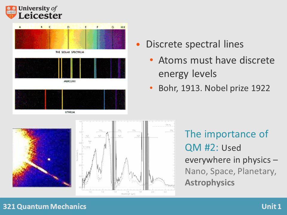 321 Quantum MechanicsUnit 1 Discrete spectral lines Atoms must have discrete energy levels Bohr, 1913. Nobel prize 1922 The importance of QM #2: Used
