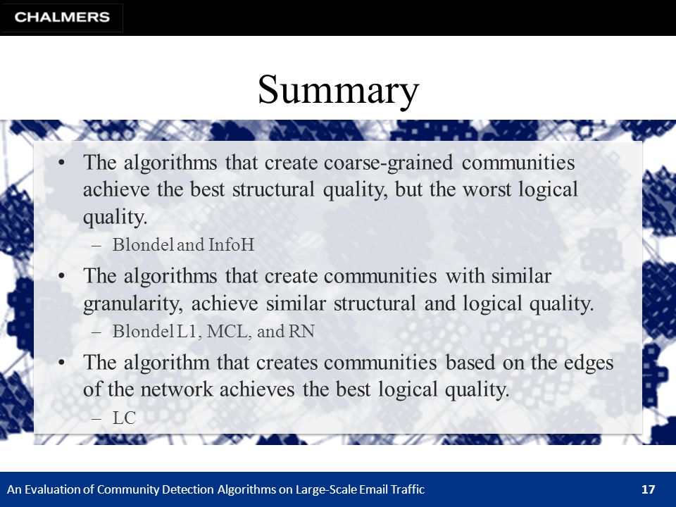An Evaluation of Community Detection Algorithms on Large-Scale Email Traffic 17 Summary The algorithms that create coarse-grained communities achieve the best structural quality, but the worst logical quality.
