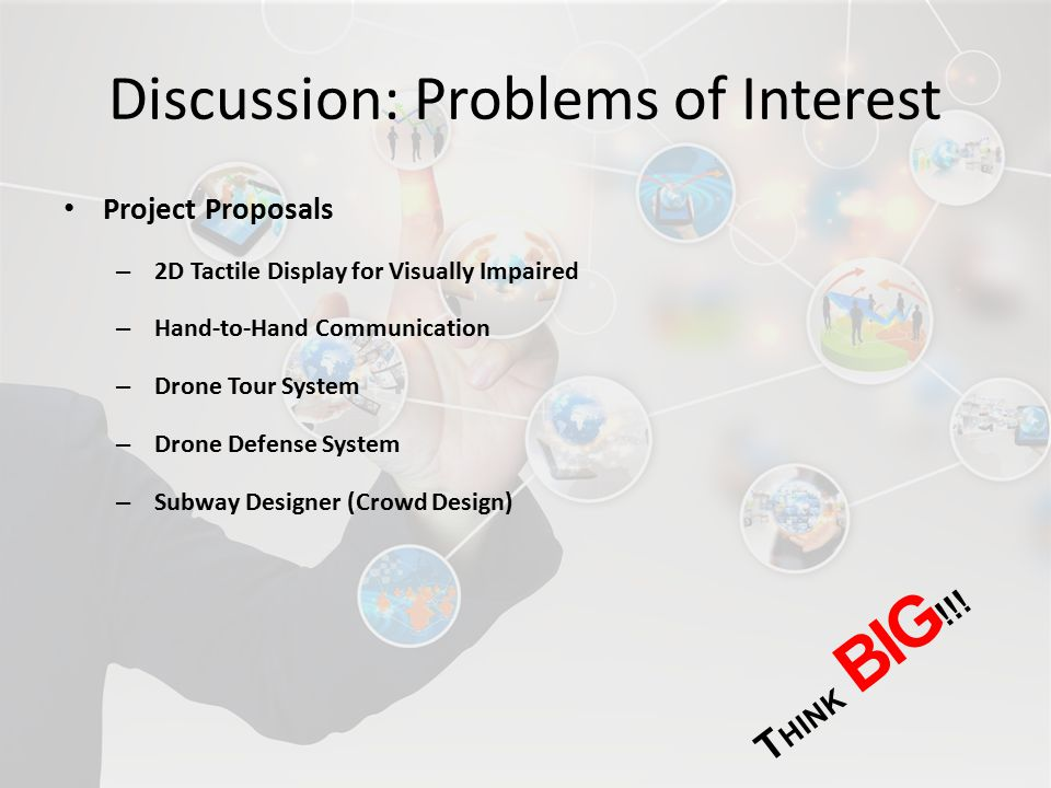 Discussion: Problems of Interest Project Proposals – 2D Tactile Display for Visually Impaired – Hand-to-Hand Communication – Drone Tour System – Drone Defense System – Subway Designer (Crowd Design) T HINK BIG !!!