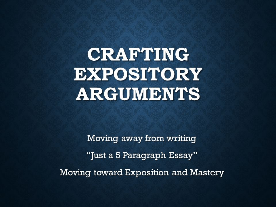 CRAFTING EXPOSITORY ARGUMENTS Moving away from writing Just a 5 Paragraph Essay Moving toward Exposition and Mastery