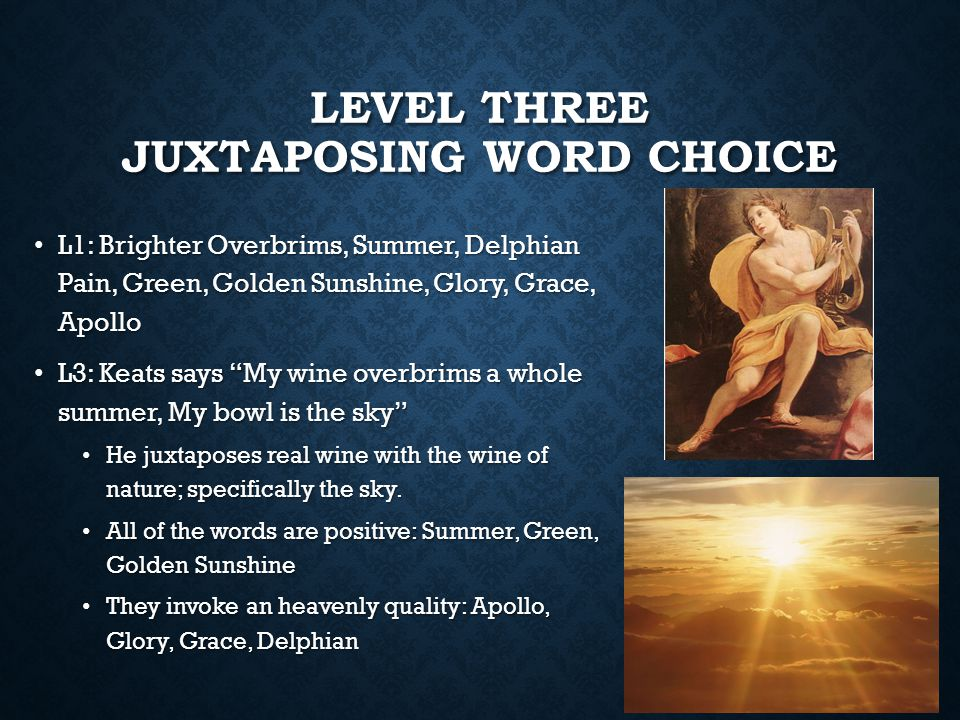 LEVEL THREE JUXTAPOSING WORD CHOICE L1: Brighter Overbrims, Summer, Delphian Pain, Green, Golden Sunshine, Glory, Grace, Apollo L1: Brighter Overbrims, Summer, Delphian Pain, Green, Golden Sunshine, Glory, Grace, Apollo L3: Keats says My wine overbrims a whole summer, My bowl is the sky L3: Keats says My wine overbrims a whole summer, My bowl is the sky He juxtaposes real wine with the wine of nature; specifically the sky.
