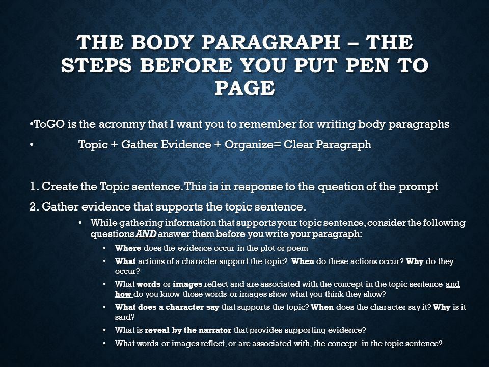 THE BODY PARAGRAPH – THE STEPS BEFORE YOU PUT PEN TO PAGE ToGO is the acronmy that I want you to remember for writing body paragraphs ToGO is the acronmy that I want you to remember for writing body paragraphs Topic + Gather Evidence + Organize= Clear Paragraph Topic + Gather Evidence + Organize= Clear Paragraph 1.Create the Topic sentence.