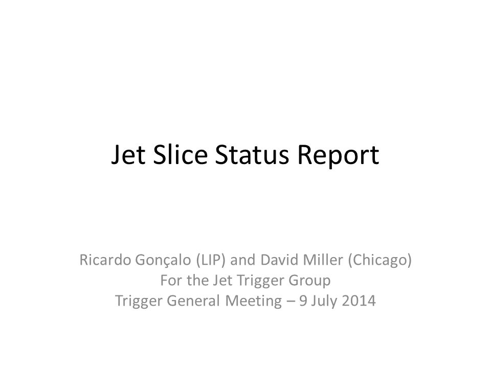 Jet Slice Status Report Ricardo Gonçalo (LIP) and David Miller (Chicago) For the Jet Trigger Group Trigger General Meeting – 9 July 2014