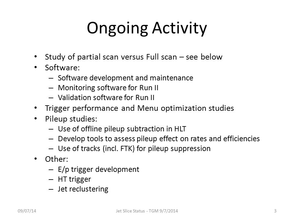 Ongoing Activity Study of partial scan versus Full scan – see below Software: – Software development and maintenance – Monitoring software for Run II – Validation software for Run II Trigger performance and Menu optimization studies Pileup studies: – Use of offline pileup subtraction in HLT – Develop tools to assess pileup effect on rates and efficiencies – Use of tracks (incl.