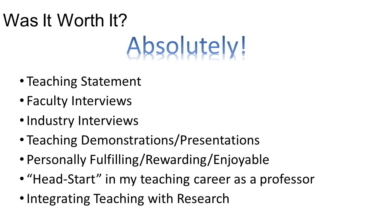 Was It Worth It? Teaching Statement Faculty Interviews Industry Interviews Teaching Demonstrations/Presentations Personally Fulfilling/Rewarding/Enjoy