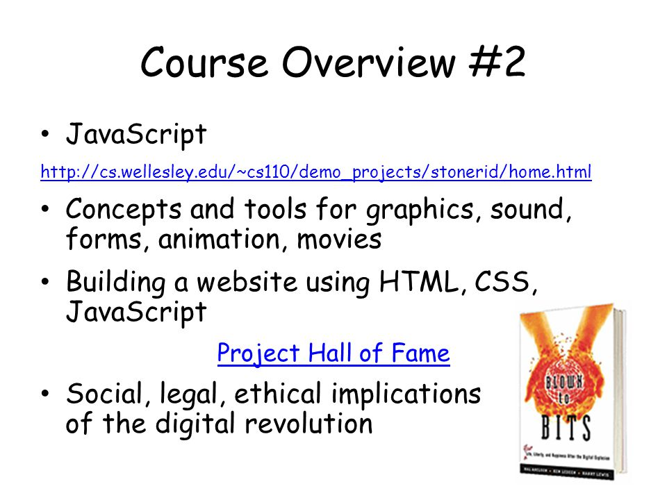 Course Overview #2 JavaScript   Concepts and tools for graphics, sound, forms, animation, movies Building a website using HTML, CSS, JavaScript Project Hall of Fame Social, legal, ethical implications of the digital revolution