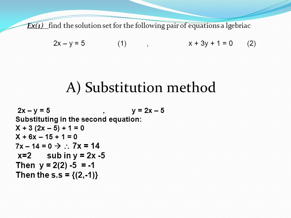 Ex(1) find the solution set for the following pair of equations a lgebriac 2x – y = 5 (1), x + 3y + 1 = 0 (2) A) Substitution method 2x – y = 5,y = 2x – 5 Substituting in the second equation: X + 3 (2x – 5) + 1 = 0 X + 6x – 15 + 1 = 0 7x – 14 = 0   7x = 14 x=2 sub in y = 2x -5 Then y = 2(2) -5 = -1 Then the s.s = {(2,-1)}