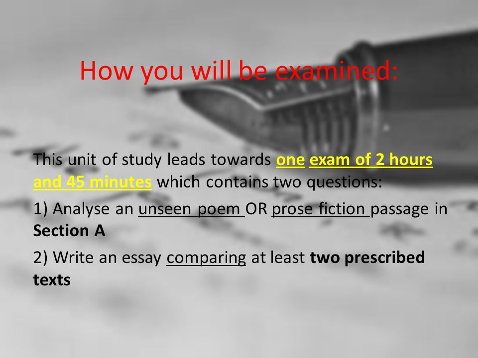 How you will be examined: This unit of study leads towards one exam of 2 hours and 45 minutes which contains two questions: 1) Analyse an unseen poem OR prose fiction passage in Section A 2) Write an essay comparing at least two prescribed texts