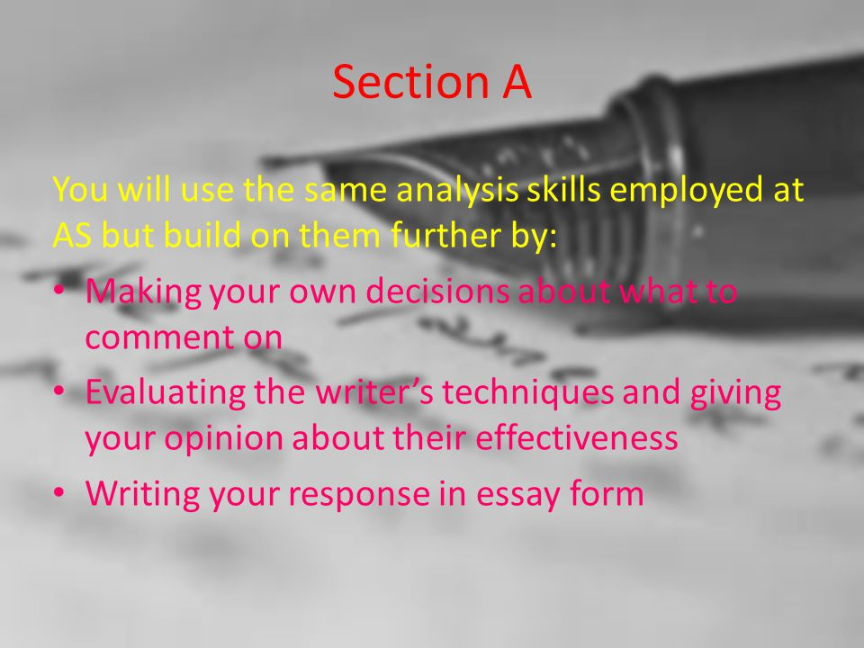 Section A You will use the same analysis skills employed at AS but build on them further by: Making your own decisions about what to comment on Evaluating the writer's techniques and giving your opinion about their effectiveness Writing your response in essay form