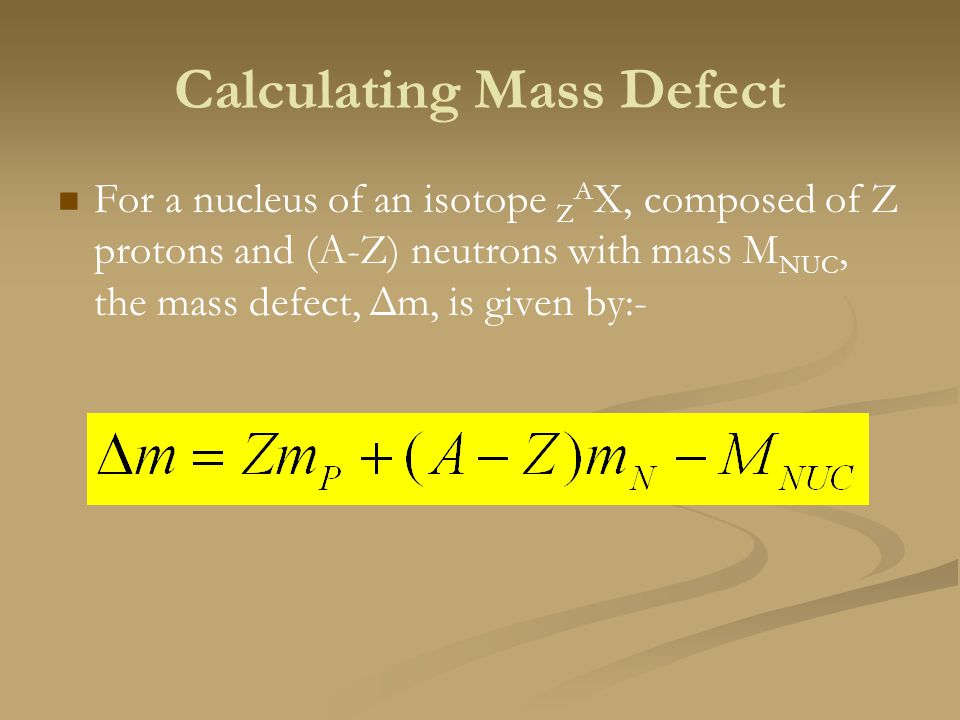 Calculating Mass Defect For a nucleus of an isotope Z A X, composed of Z protons and (A-Z) neutrons with mass M NUC, the mass defect, Δm, is given by: