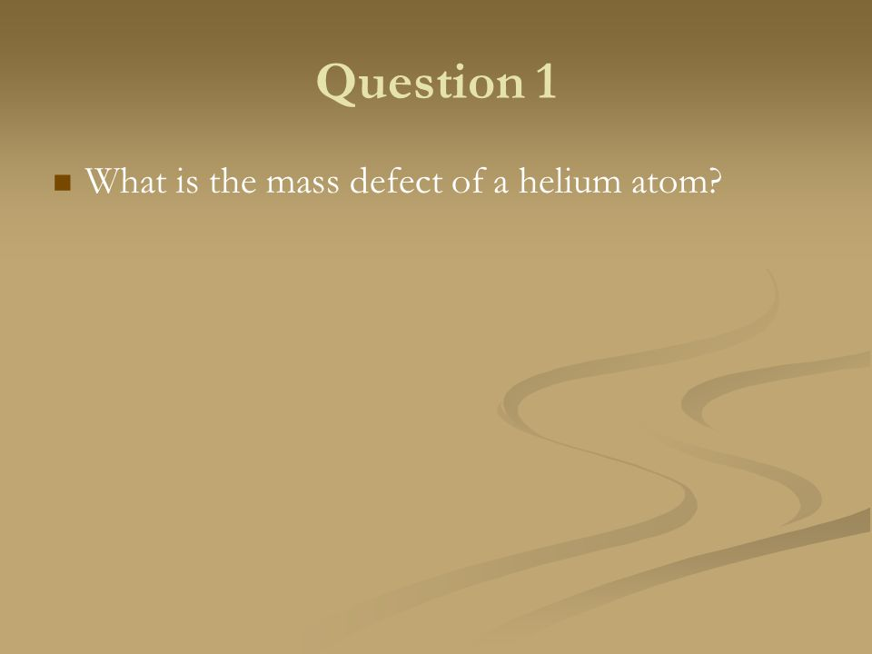 What is the mass defect of a helium atom? Question 1