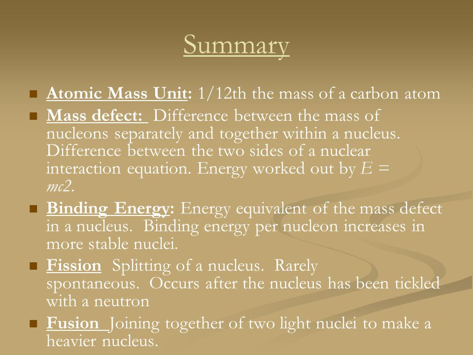 Summary Atomic Mass Unit: 1/12th the mass of a carbon atom Mass defect: Difference between the mass of nucleons separately and together within a nucle