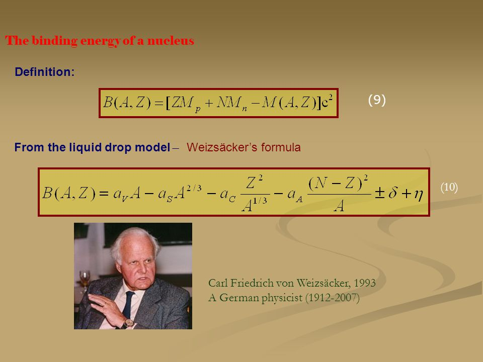 The binding energy of a nucleus (9) Definition: From the liquid drop model ̶ Weizsäcker's formula Carl Friedrich von Weizsäcker, 1993 A German physici