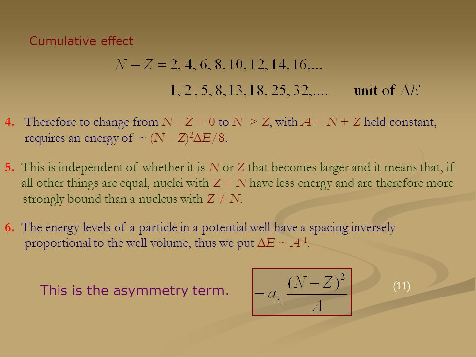 Cumulative effect 4. Therefore to change from N – Z = 0 to N > Z, with A = N + Z held constant, requires an energy of ~ (N – Z) 2 ΔE/8. 5. This is ind