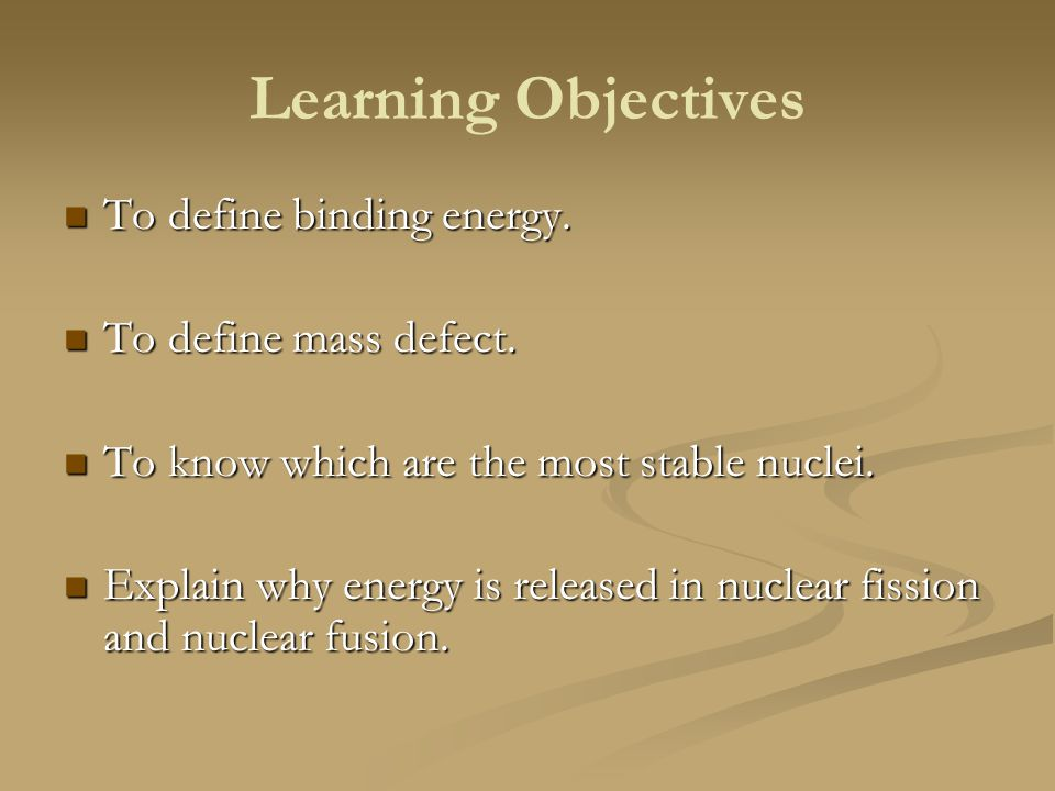 Learning Objectives To define binding energy. To define binding energy. To define mass defect. To define mass defect. To know which are the most stabl