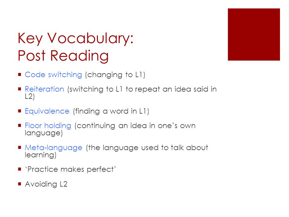 Key Vocabulary: Post Reading  Code switching (changing to L1)  Reiteration (switching to L1 to repeat an idea said in L2)  Equivalence (finding a word in L1)  Floor holding (continuing an idea in one's own language)  Meta-language (the language used to talk about learning)  'Practice makes perfect'  Avoiding L2