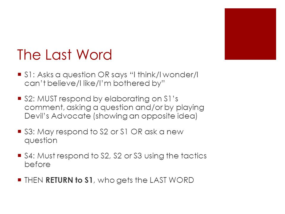 The Last Word  S1: Asks a question OR says I think/I wonder/I can't believe/I like/I'm bothered by  S2: MUST respond by elaborating on S1's comment, asking a question and/or by playing Devil's Advocate (showing an opposite idea)  S3: May respond to S2 or S1 OR ask a new question  S4: Must respond to S2, S2 or S3 using the tactics before  THEN RETURN to S1, who gets the LAST WORD