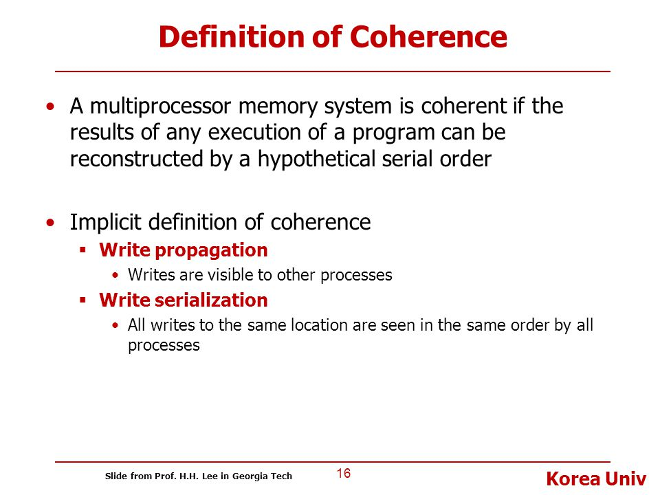 Korea Univ Definition of Coherence A multiprocessor memory system is coherent if the results of any execution of a program can be reconstructed by a h