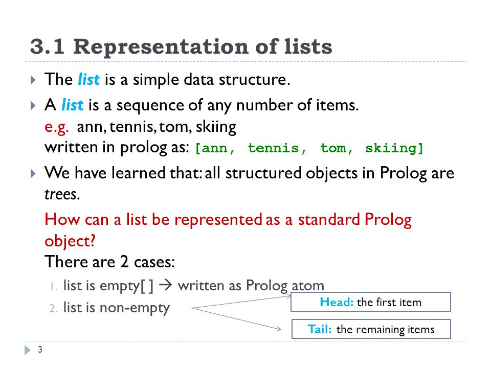 3.1 Representation of lists 4 [ann, tennis, tom, skiing] The head is ann The tail is the list [tennis, tom, skiing]  The head can be any Prolog object The tail has to be list  The head and the tail are combined into a structure by a special functor '.